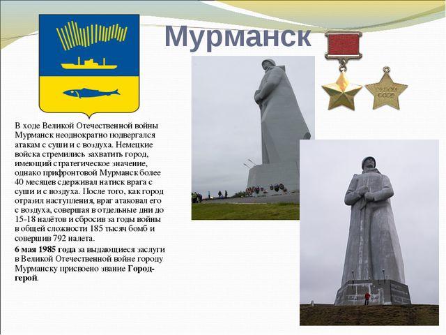 Мурманск В ходе Великой Отечественной войны Мурманск неоднократно подвергался...