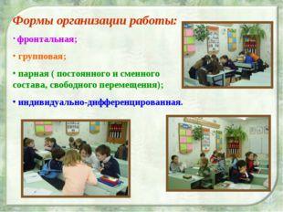 Формы организации работы: фронтальная; групповая; парная ( постоянного и смен