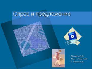 Спрос и предложение Мухина М.В. МОУ СОШ №80 Г. Ярославль