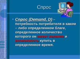 Спрос Спрос (Demand, D) – потребность потребителя в каком – либо определенном