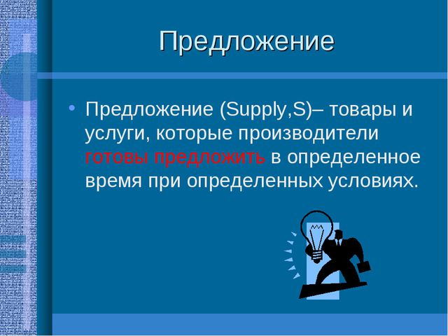 Предложение Предложение (Supply,S)– товары и услуги, которые производители го...