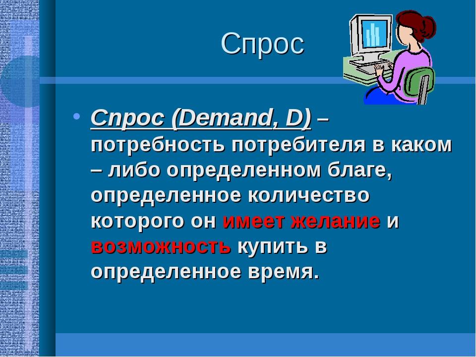 Спрос Спрос (Demand, D) – потребность потребителя в каком – либо определенном...