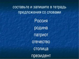 составьте и запишите в тетрадь предложения со словами Россия родина патриот о