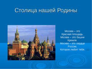 Столица нашей Родины Москва – это Красная площадь. Москва – это башни Кремля.