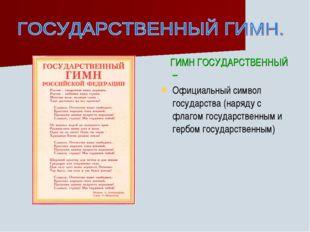 ГИМН ГОСУДАРСТВЕННЫЙ – Официальный символ государства (наряду с флагом госуд