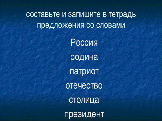 составьте и запишите в тетрадь предложения со словами Россия родина патриот о...