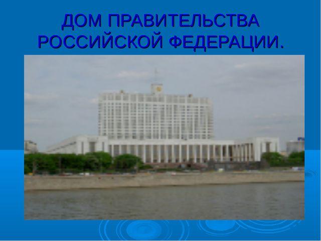ДОМ ПРАВИТЕЛЬСТВА РОССИЙСКОЙ ФЕДЕРАЦИИ.