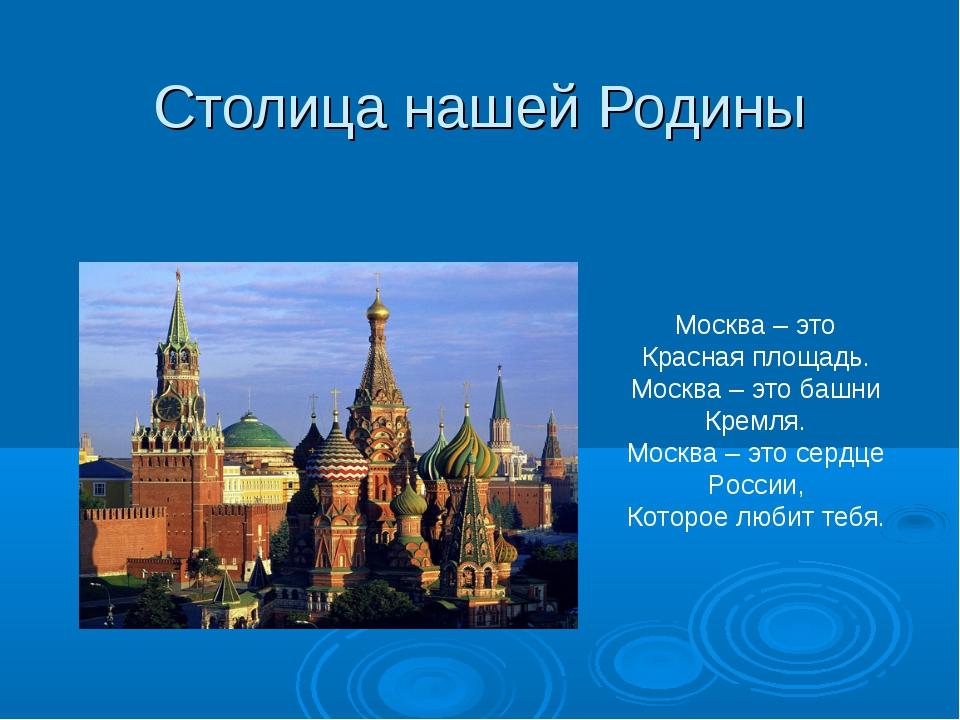 Столица нашей Родины Москва – это Красная площадь. Москва – это башни Кремля....