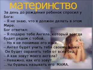 материнство За день до рождения ребенок спросил у Бога: – Я не знаю, что я до