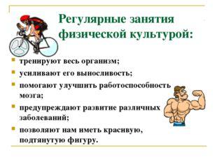 Регулярные занятия физической культурой: тренируют весь организм; усиливают е