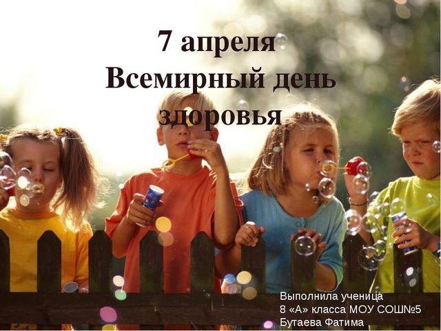 7 апреля Всемирный день здоровья Выполнила ученица 8 «А» класса МОУ СОШ№5 Бут...