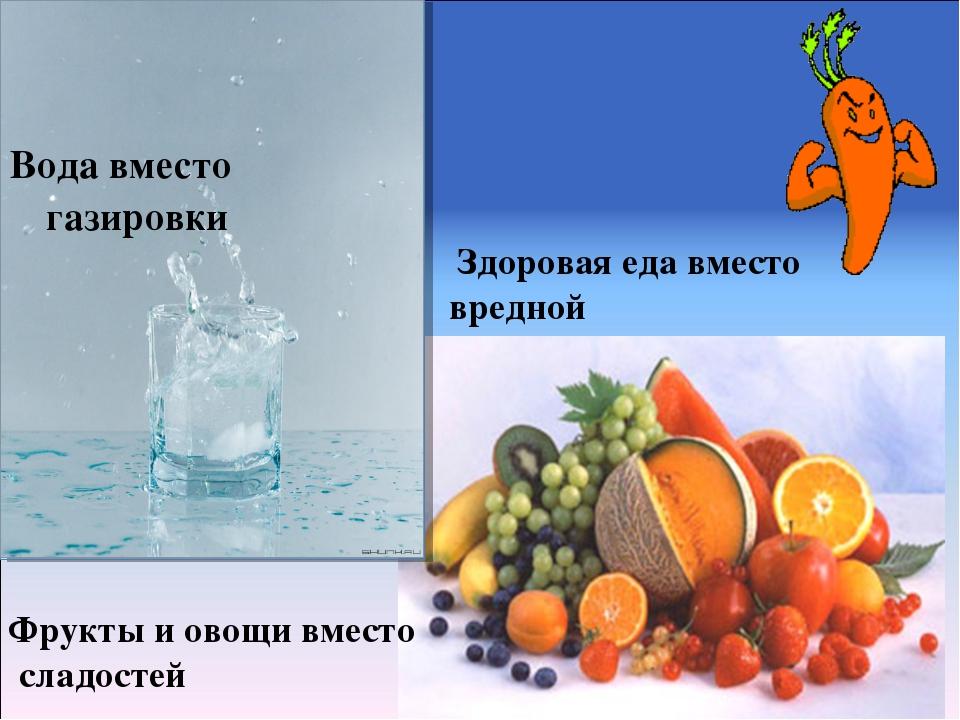 Вода вместо газировки Здоровая еда вместо вредной Фрукты и овощи вместо слад...