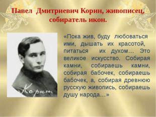 Павел Дмитриевич Корин, живописец, собиратель икон. «Пока жив, буду любоватьс
