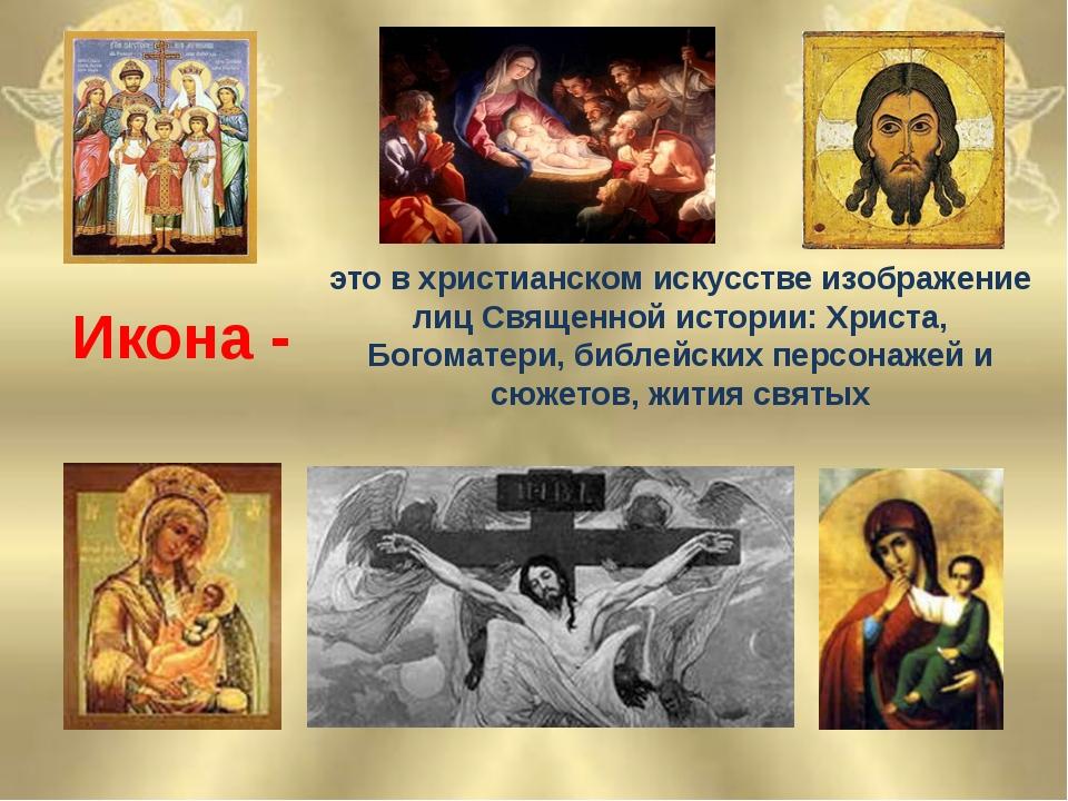 Икона - это в христианском искусстве изображение лиц Священной истории: Христ...