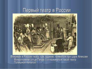 Первый театр в России Впервые в России театр, как здание, появился при царе А