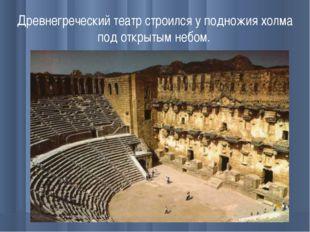 Древнегреческий театр строился у подножия холма под открытым небом.