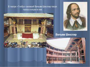 В театре «Глобус» великий Вильям Шекспир писал пьесы и играл в них Вильям Шек
