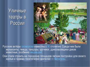Уличные театры в России Русские актёрыскоморохиизвестны сXIстолетия. Сред