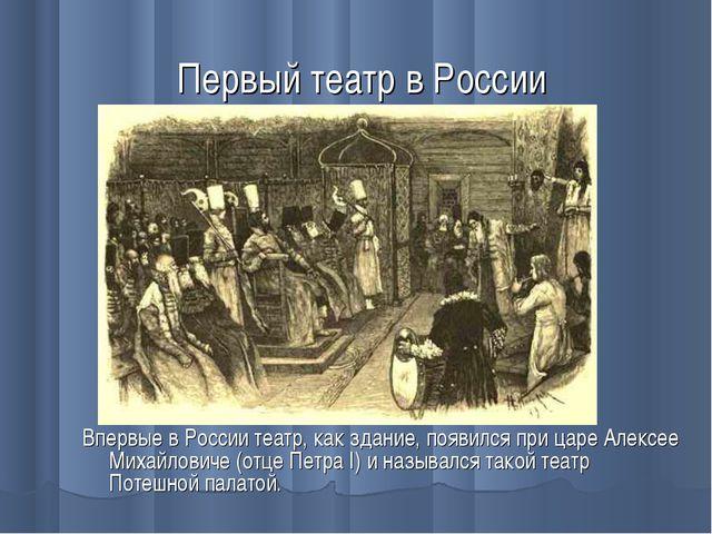 Первый театр в России Впервые в России театр, как здание, появился при царе А...