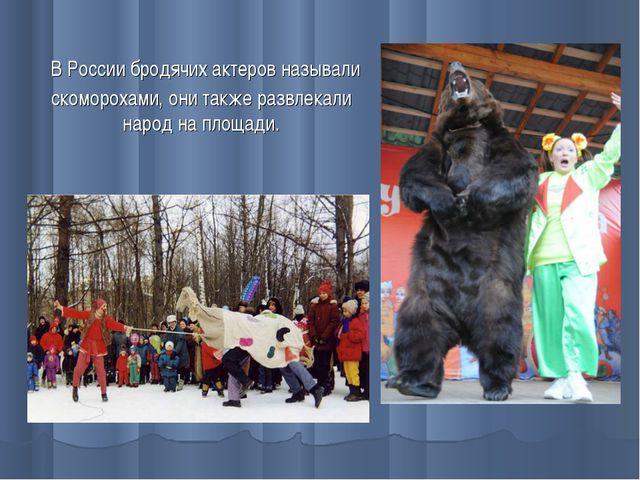 В России бродячих актеров называли скоморохами, они также развлекали народ н...