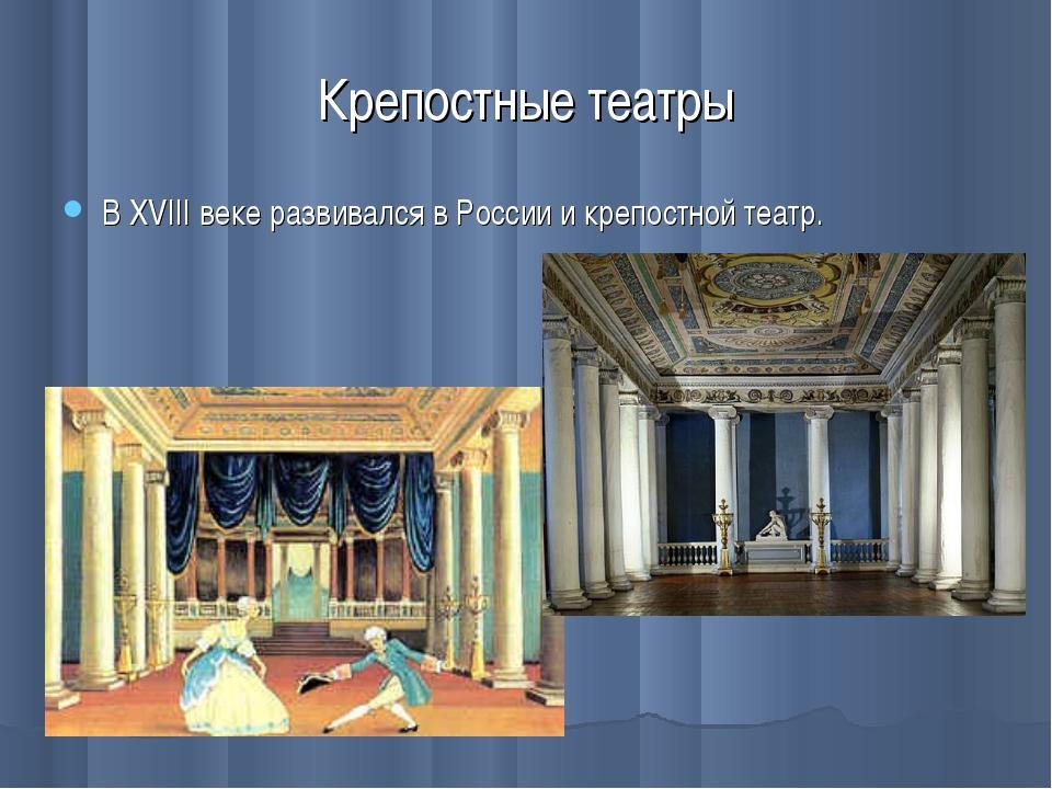 Крепостные театры В XVIII веке развивался в России и крепостной театр.