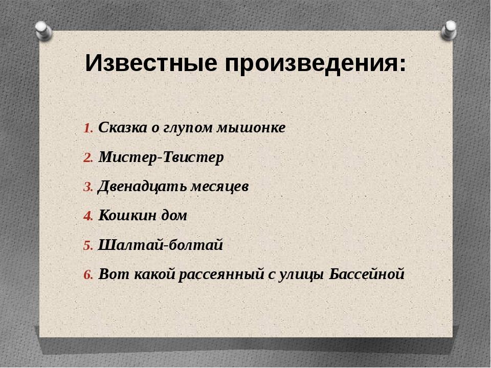 Известные произведения: Сказка о глупом мышонке Мистер-Твистер Двенадцать мес...