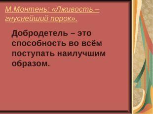 М.Монтень: «Лживость – гнуснейший порок». Добродетель – это способность во вс