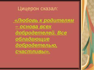 Цицерон сказал: «Любовь к родителям – основа всех добродетелей. Все обладающ
