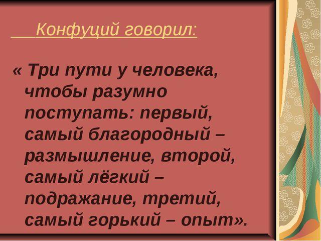 Конфуций говорил: « Три пути у человека, чтобы разумно поступать: первый, са...