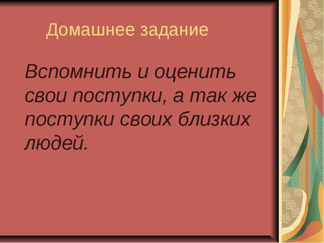 Домашнее задание Вспомнить и оценить свои поступки, а так же поступки своих...