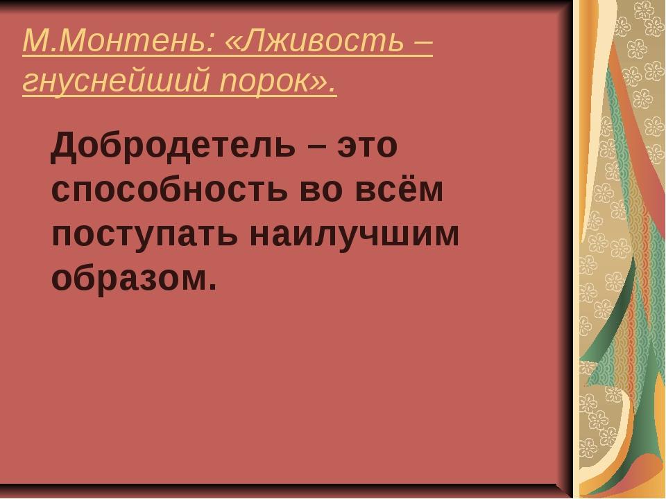 М.Монтень: «Лживость – гнуснейший порок». Добродетель – это способность во вс...
