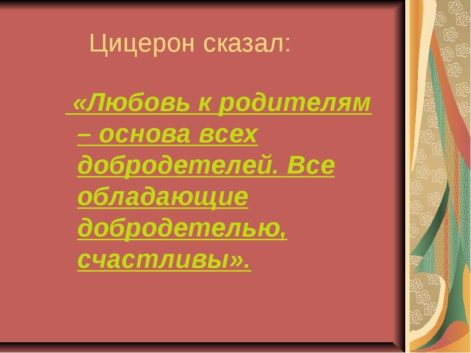 Цицерон сказал: «Любовь к родителям – основа всех добродетелей. Все обладающ...