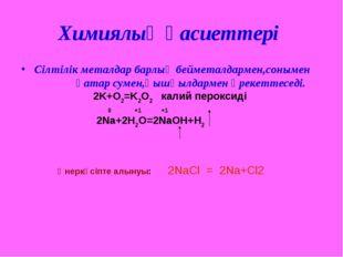 Химиялық қасиеттері Сілтілік металдар барлық бейметалдармен,сонымен қатар сум