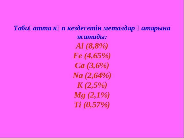 Табиғатта көп кездесетін металдар қатарына жатады: Al (8,8%) Fe (4,65%) Ca (...