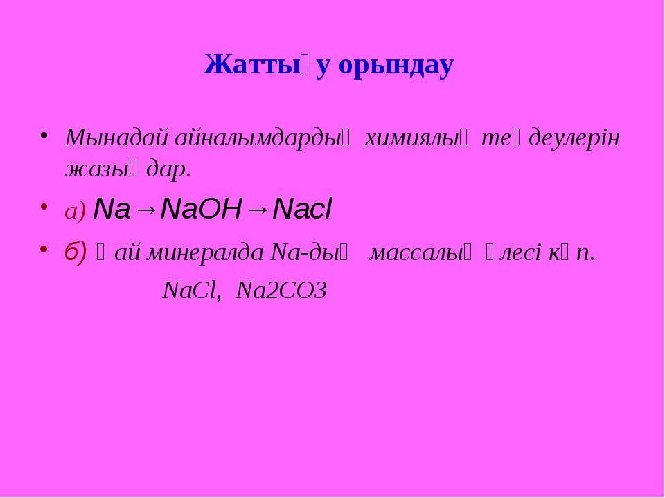 Жаттығу орындау Мынадай айналымдардың химиялық теңдеулерін жазыңдар. а) Na→Na...