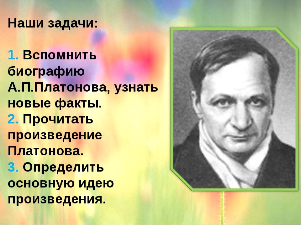 Наши задачи: 1. Вспомнить биографию А.П.Платонова, узнать новые факты....