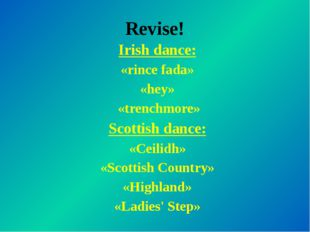 Revise! Irish dance: «rince fada» «hey» «trenchmore» Scottish dance: «Ceilidh
