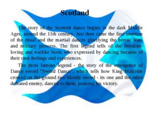Scotland 	The story of the Scottish dance begins in the dark Middle Ages, aro