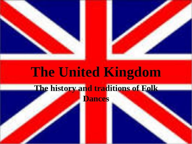The United Kingdom The history and traditions of Folk Dances