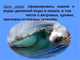 Цель урока: сформировать знания о видах движений воды в океане, в том числе о