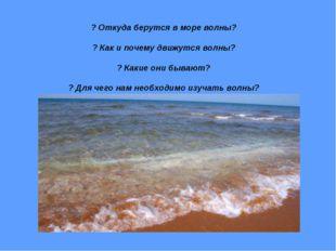 ? Откуда берутся в море волны? ? Как и почему движутся волны? ? Какие они быв
