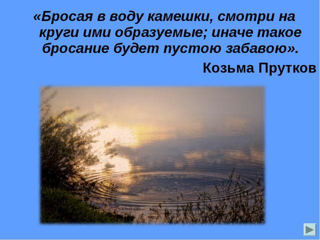 «Бросая в воду камешки, смотри на круги ими образуемые; иначе такое бросание...