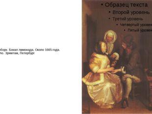 Герард Терборх. Бокал лимонада. Около 1665 года. Холст, масло. Эрмитаж, Петер