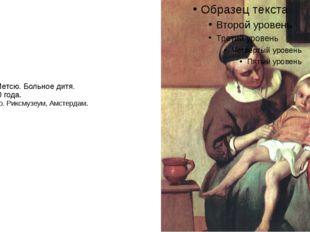 Габриель Метсю. Больное дитя. Около 1660 года. Холст, масло. Риксмузеум, Амст