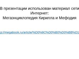 В презентации использован материал сети Интернет: Мегаэнциклопедия Кирилла и