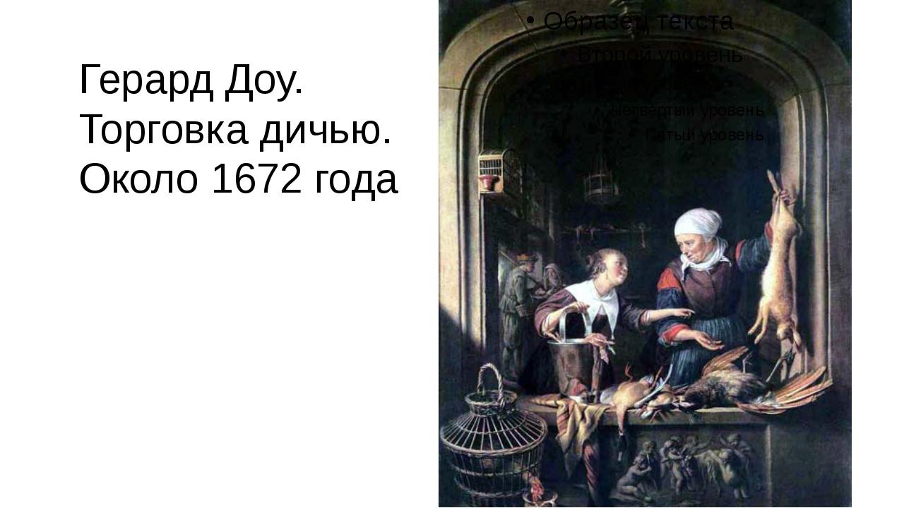 Герард Доу. Торговка дичью. Около 1672 года