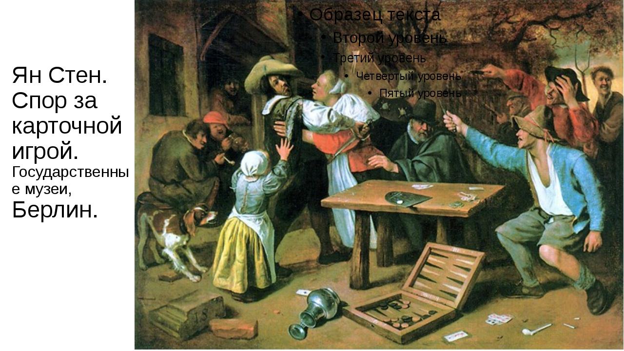 Ян Стен. Спор за карточной игрой. Государственные музеи, Берлин.