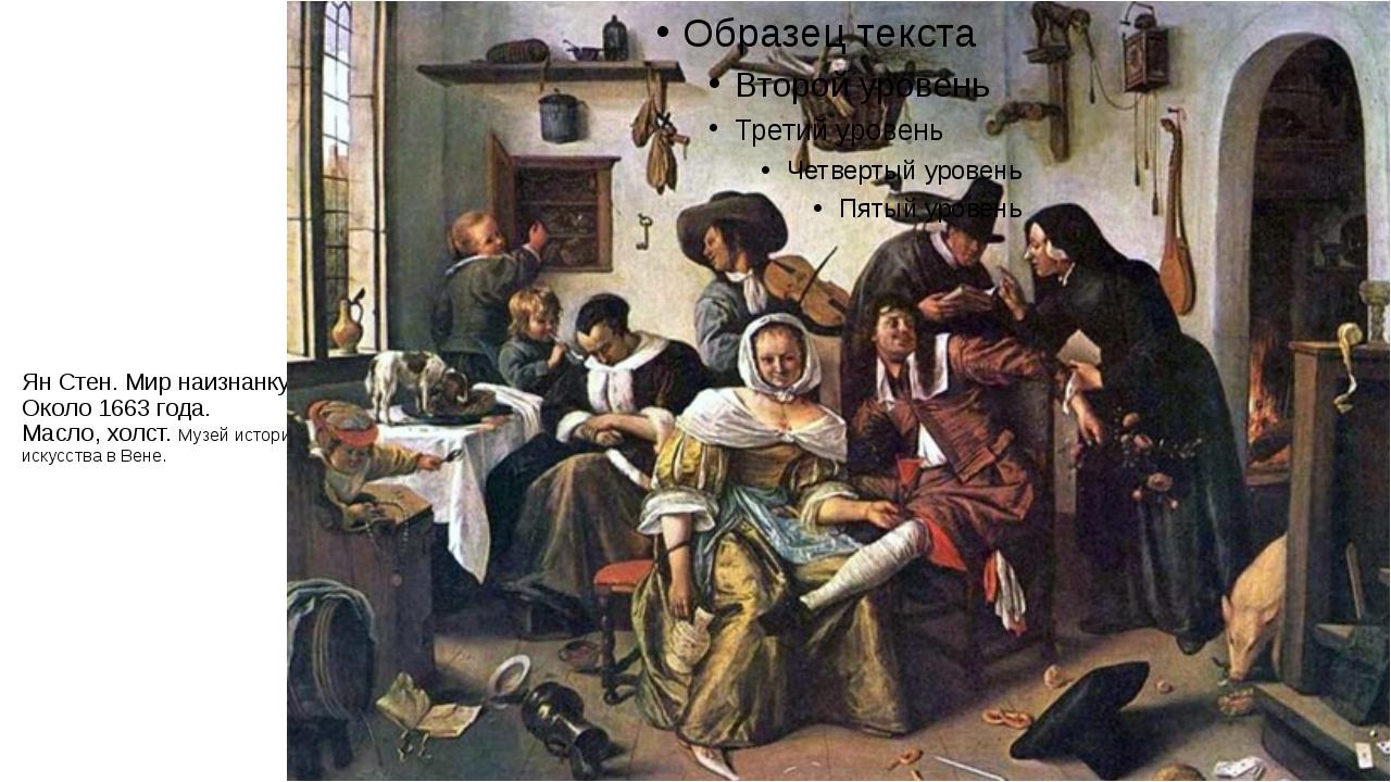 Ян Стен. Мир наизнанку. Около 1663 года. Масло, холст. Музей истории искусств...