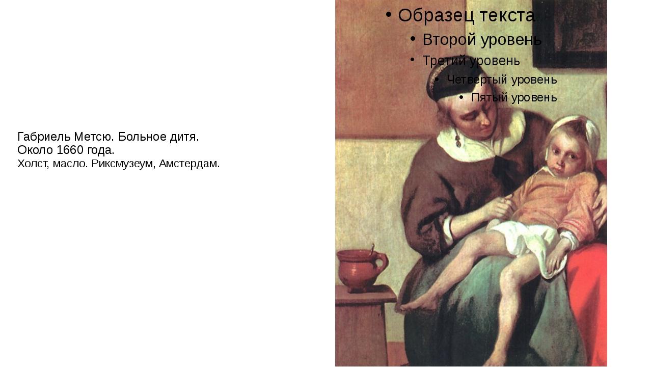 Габриель Метсю. Больное дитя. Около 1660 года. Холст, масло. Риксмузеум, Амст...