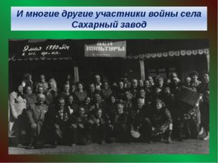 И многие другие участники войны села Сахарный завод